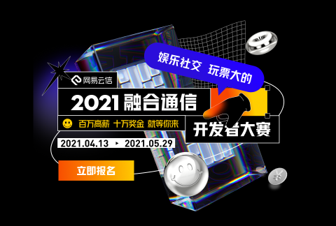 【娱乐社交 玩票大的】2021网易云信融合通信开发者大赛