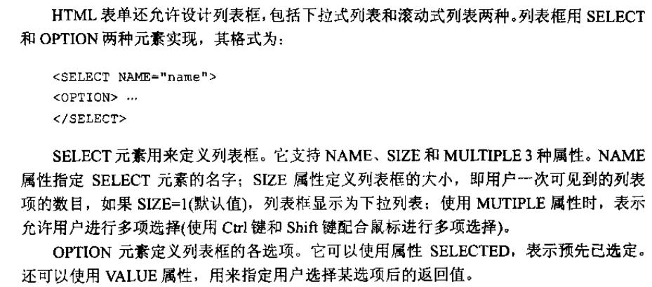 计算机生成了可选文字: HTML表单还允许设计列表框,包括下拉式列表和滚动式列表两种。列表框用SELECT和OPTION两种元素实现,其格式为:<SELECTN<OPTION>A村1=',na讯e&quot;></SELECT>SELECT元素用来定义fIJ表框。它支持NAME、SIZE和MULT企LE3种属性。NAME属性指定SELECT元素的名字;S忆E属性定义列表框的大小,即用户一次可见到的列表项的数目,如果S议E=l(默认值),列表框显示为下拉列表;使用MUTIPLE属性时,表示允许用户进行多项选择(使用Ctrl键和Shift键配合鼠标进行多项选择)。O叮ION元素定义列表框的各选项。它可以使用属性SELECTED,表示预先己选定。还可以使用VALUE属性,用来指定用户选择某选项后的返回值。