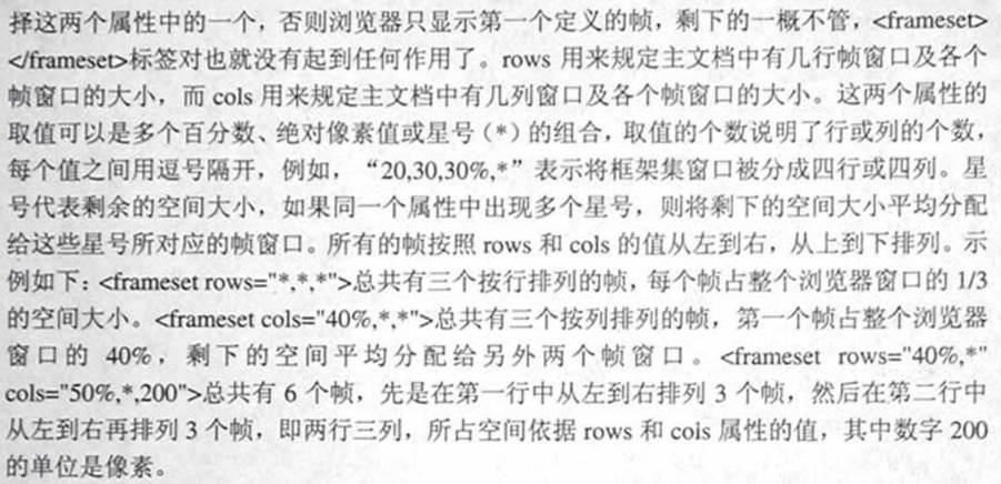 """计算机生成了可选文字: 择这两个属性中的一个,否则浏览器只显示第一个定义的帧,剩下的一概不管,<frarnescL>心角叻eset>标签对也就没有起到任何作用了。ro、,用来规定主文档中有几行帧窗口及各个帧窗口的大小,而cofs用来规定主文档中有儿列窗口及各个帧窗口的大小.这两个属性的取值可以是多个百分数、绝对像素位或星号(,)的组合.取值的个数说明了行或列的个数.每个值之间用逗号隔开,例如,&quot;20.30,30%,,""""表示将框架集窗口被分成四行或四列。址号代表剩余的空间大小,如果同一个属性中出现多个星号,则将剩下的空间大小平均分配给这些星号所对应的帧窗口。所有的帧按照rows和co!s的位从左到右,从上到下排列。示例如下:d抽nlesetrows=""""气*,&quot;,>总共有三个按行排列的帧,睡个顿占整个浏览器窗口的l乃的空间大小。<6飞me二tcol,&quot;40%.气*&quot;>总共有三个按列排列的帧,第一个帧占整个浏览器窗口的40%.剩下的空间平均分配给另外两个帧窗口。<franlesctrows二""""40%.*''cols=&quot;50%,气200&quot;>总共有6个帧,先是在第一行中从左到右排列3个帧,然后在第二行中从左到右再排列3个帧,即两行三列,所占空间依据:ows和cols属性的值,其中数字200的单位是像素。"""