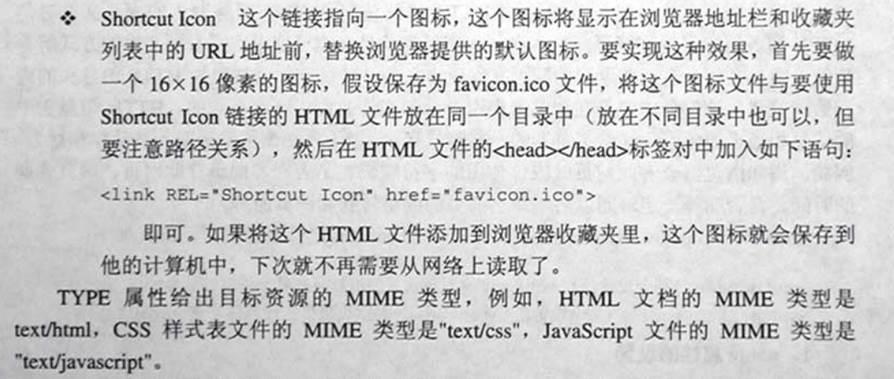 """计算机生成了可选文字: .:.Shortcutkon这个链接指向一个图标,这个图标将显示在浏览器地址栏和收藏夹列表中的URL地址前,替换浏览器提供的默认图标。要实现这种效果,首先要做一个16xl6像素的图标,假设保存为favicon.ic。文件,将这个图标文件与要使用Shortc以kon链接的HTML文件放在同一个目录中(放在不同目录中也可以,但要注愈路径关系),然后在HTML文件的<head>灼币ead>标签对中加入如下语句:<1inkREL二'ShortCUtICOn'href二""""f己viCOn.iCO'>即可。如果将这个HTML文件添加到浏览器收藏夹里,这个图标就会保存到他的计算机中,下次就不再需要从网络上读取了。TYPE属性给出目标资源的MIME类型,例如,HTML文档的MIME类型是tex亦tml,CSS样式表文件的MIME类型是""""tex火55',Javascript文件的MIME类型是'tex巧av赴沁ript""""。"""