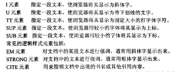 计算机生成了可选文字: I元素指定一段文本,使浏览器将其显示为斜体字。U元素指定一段文本,使浏览器将其显示为带下划线的文字。TT元素指定一段文本,使浏览器将其显示为固定大小的打字体字符。SUP元素指定一段文木,使浏览器用较小的字体将其显示为上标。SUB元素指定一段文本,使浏览器川较小的字体将其显示为下标。常见的逻辑样式元素包括:EM元素对文档中的某段文本进行强调,通常用斜体字显示出来。STRONG元素对文档中的文本进行强调,通常用粗体字显示出来。CITE元素用来指明文档中出现的书名或其他引用内容。