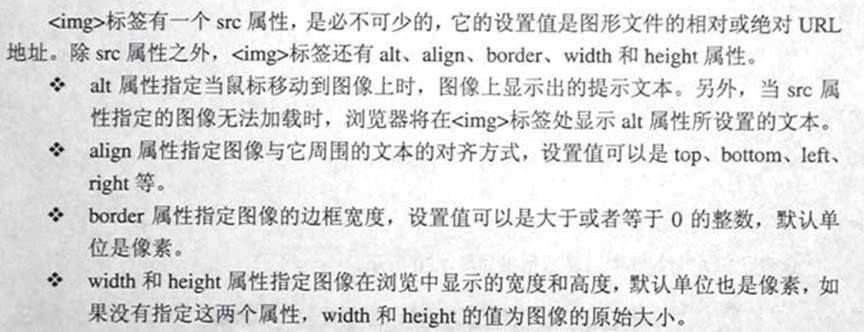 计算机生成了可选文字: 石mg>标签有一个src属性,是必不可少的,它的设咒值是图形文件的相对或绝对URL地址。除src属性之外,<im夕标签还有alt、align、border、width和heigh,属性。.:.alt属性指定当鼠标移动到图像上时.图像上显示出的提示文本。另外,当src属性指定的图像无法加载时,浏览器将在<img>标签处显示alt属性所设置的文本。.:.align属性指定图像与它周围的文本的对齐方式,设咒值可以是top、bottom、left、right等。.:.border属性指定图像的边框宽度,设置值可以是大于或者等于0的整数,默认单位是像素。.:.width和height属性指定图像在浏览中显示的宽度和高度,默认单位也是像素,如果没有指定这两个属性,width和height的值为图像的原始大小。