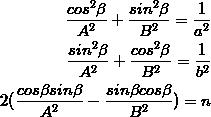 \frac{cos^2\beta}{A^2}+\frac{sin^2\beta}{B^2}=\frac{1}{a^2}\\ \frac{sin^2\beta}{A^2}+\frac{cos^2\beta}{B^2}=\frac{1}{b^2}\\ 2(\frac{cos\beta sin\beta}{A^2}-\frac{sin\beta cos\beta}{B^2})=n